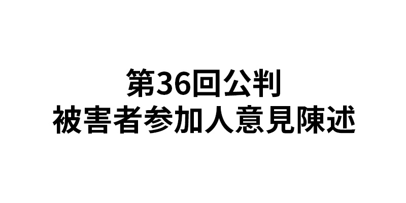 第36回公判 被害者参加人意見陳...